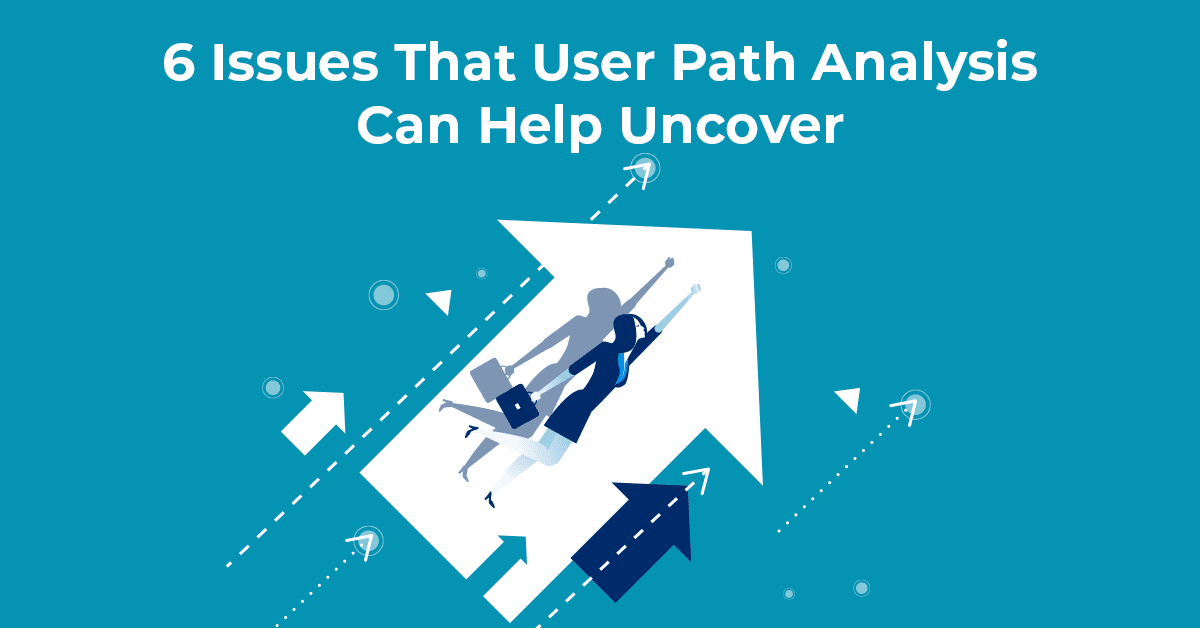 6 Issues That User Path Analysis Can Help Uncover