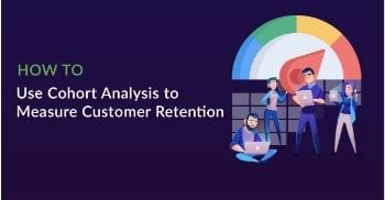 How to Use Cohort Analysis to Measure Customer Retention